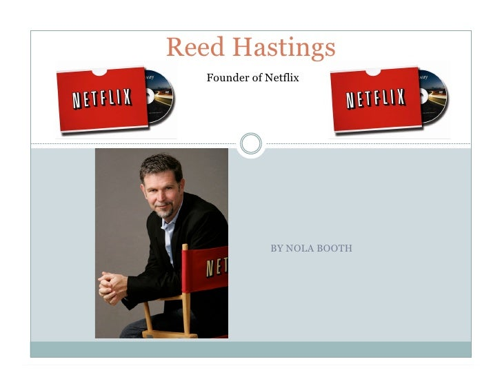 Reed Hastings    Founder of Netflix                    BY NOLA BOOTH