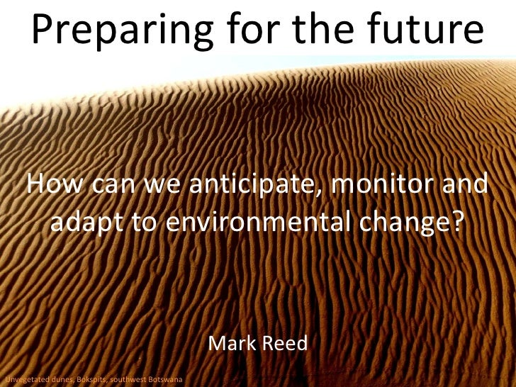 Preparing for the future<br />How can we anticipate, monitor and adapt to environmental change?<br />Mark Reed<br />Unvege...