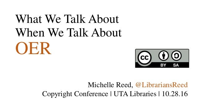 What We Talk About When We Talk About OER Michelle Reed, @LibrariansReed Copyright Conference | UTA Libraries | 10.28.16