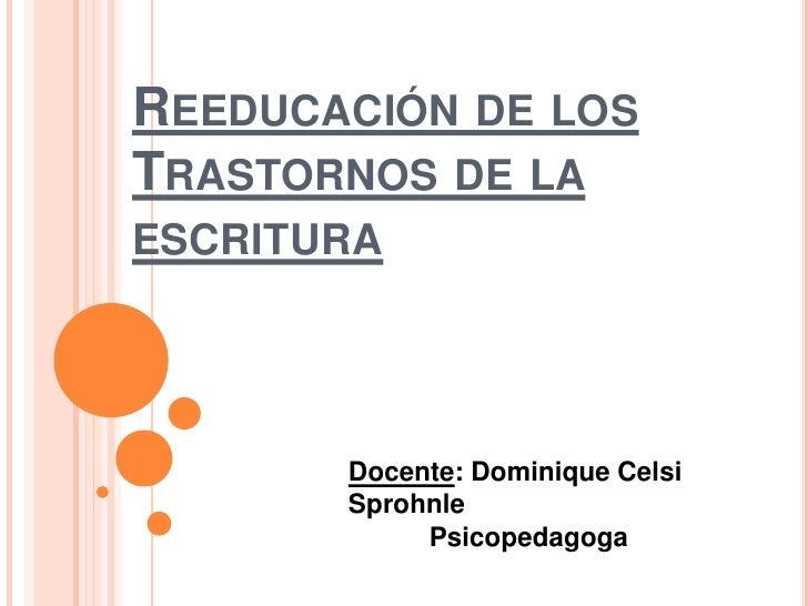 REEDUCACIÓN DE LOSTRASTORNOS DE LAESCRITURA       Docente: Dominique Celsi       Sprohnle            Psicopedagoga