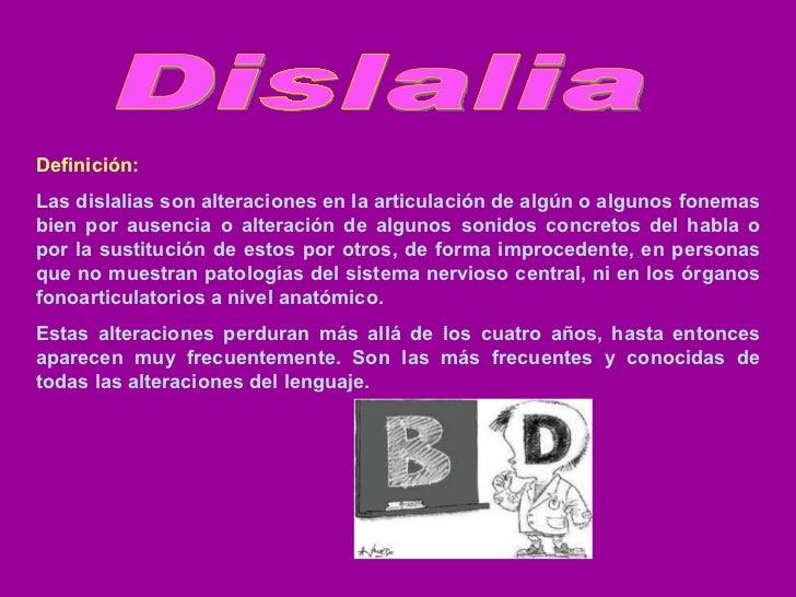 Dislalia Definición:   Las dislalias son alteraciones en la articulación de algún o algunos fonemas bien por ausencia o al...