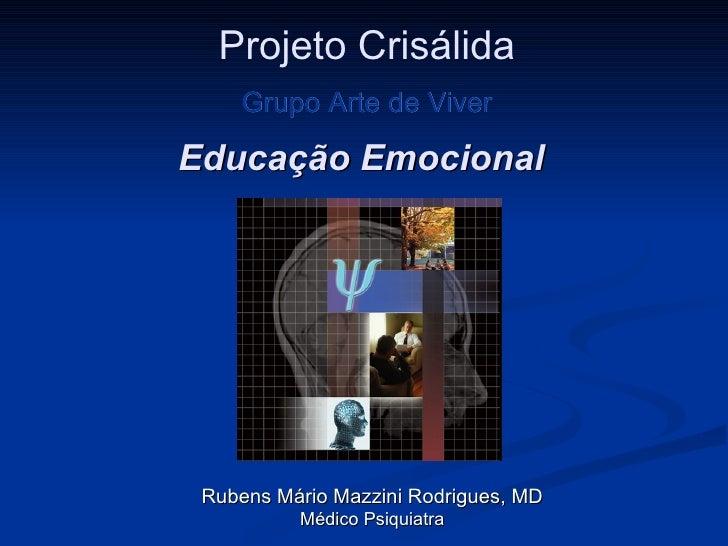 Educação Emocional Rubens Mário Mazzini Rodrigues, MD Médico Psiquiatra Projeto Crisálida Grupo Arte de Viver