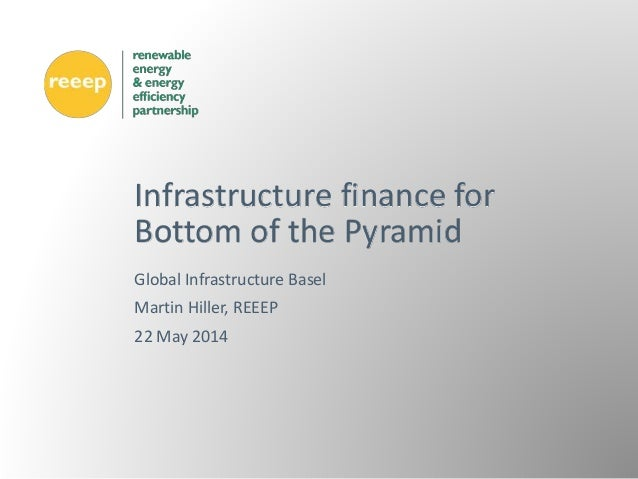Global Infrastructure Basel Martin Hiller, REEEP 22 May 2014 Infrastructure finance for Bottom of the Pyramid
