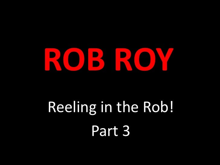 ROB ROY<br />Reeling in the Rob!<br />Part 3<br />