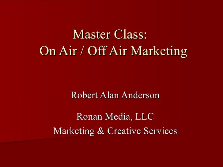 Master Class:  On Air / Off Air Marketing Robert Alan Anderson Ronan Media, LLC Marketing & Creative Services