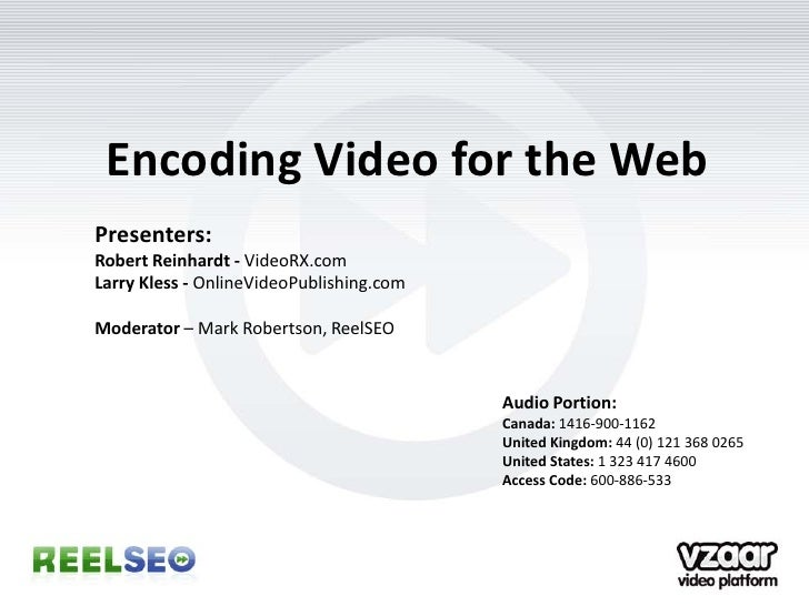 Encoding Video for the Web Presenters: Robert Reinhardt - VideoRX.com Larry Kless - OnlineVideoPublishing.com  Moderator –...