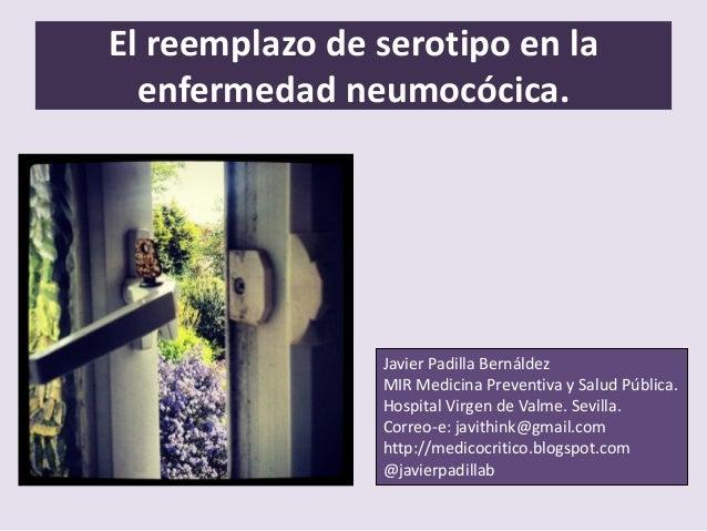 El reemplazo de serotipo en la enfermedad neumocócica. Javier Padilla Bernáldez MIR Medicina Preventiva y Salud Pública. H...