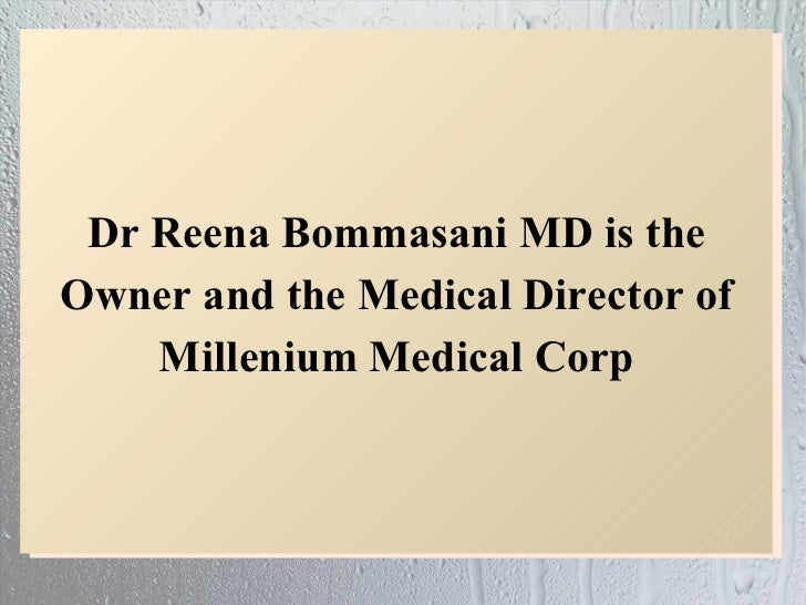 Dr Reena Bommasani MD is theOwner and the Medical Director of    Millenium Medical Corp