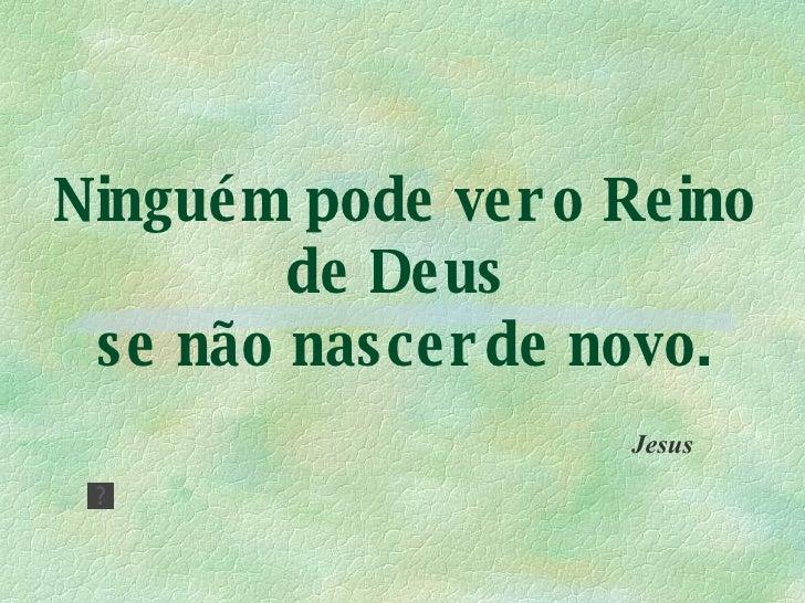 Ninguém pode ver o Reino de Deus  se não nascer de novo. Jesus