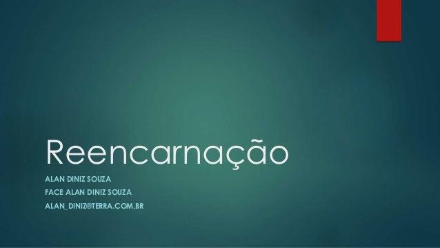 Reencarnação ALAN DINIZ SOUZA FACE ALAN DINIZ SOUZA ALAN_DINIZ@TERRA.COM.BR