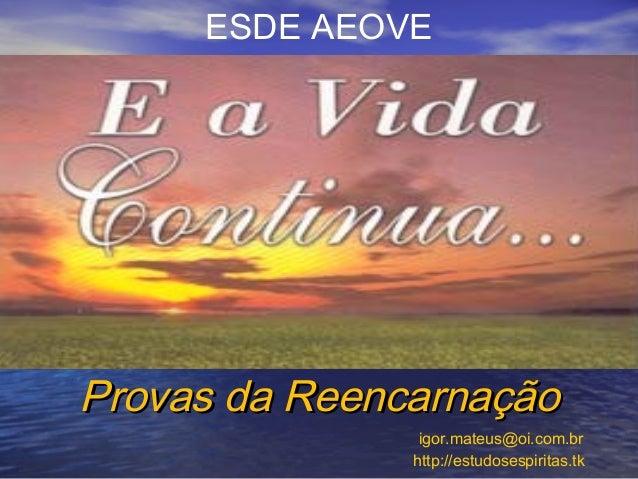 ESDE AEOVE Provas da ReencarnaçãoProvas da Reencarnação igor.mateus@oi.com.br http://estudosespiritas.tk