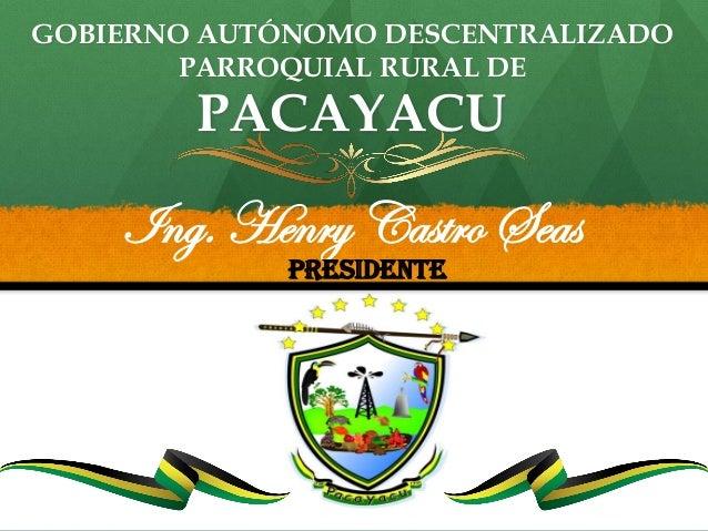 GOBIERNO AUTÓNOMO DESCENTRALIZADO PARROQUIAL RURAL DE PACAYACU Ing. Henry Castro Seas PRESIDENTE