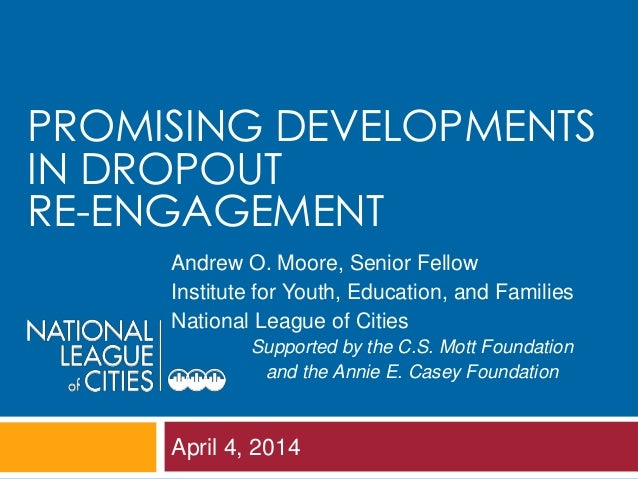 April 4, 2014 PROMISING DEVELOPMENTS IN DROPOUT RE-ENGAGEMENT Andrew O. Moore, Senior Fellow Institute for Youth, Educatio...
