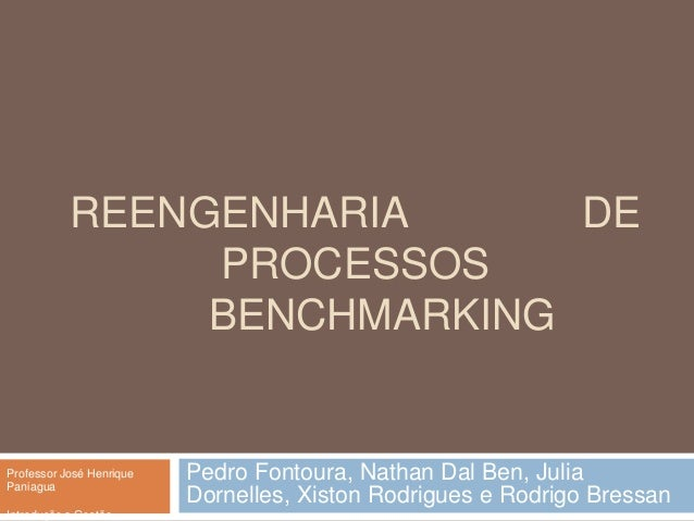 REENGENHARIA DEPROCESSOSBENCHMARKINGPedro Fontoura, Nathan Dal Ben, JuliaDornelles, Xiston Rodrigues e Rodrigo BressanProf...