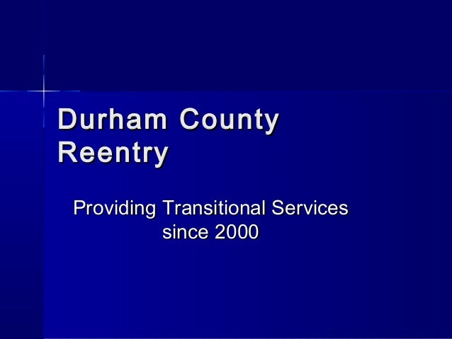 Durham CountyDurham County ReentryReentry Providing Transitional ServicesProviding Transitional Services since 2000since 2...