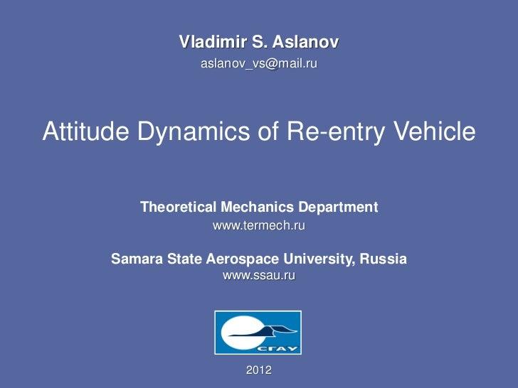 Vladimir S. Aslanov                 aslanov_vs@mail.ruAttitude Dynamics of Re-entry Vehicle        Theoretical Mechanics D...