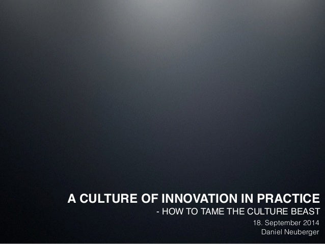 A CULTURE OF INNOVATION IN PRACTICE!  - HOW TO TAME THE CULTURE BEAST!  ! 18. September 2014  Daniel Neuberger