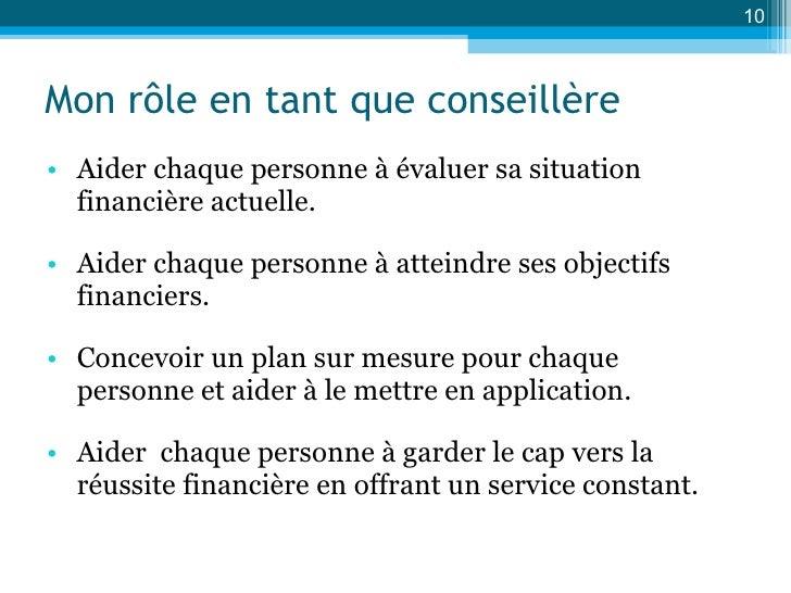 Mon rôle en tant que conseillère <ul><li>Aider chaque personne à évaluer sa situation financière actuelle. </li></ul><ul><...