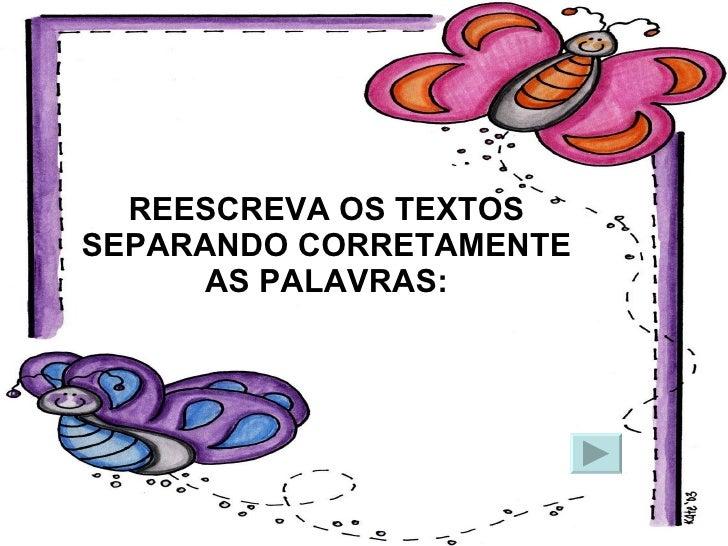 REESCREVA OS TEXTOS SEPARANDO CORRETAMENTE AS PALAVRAS: