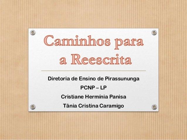 Diretoria de Ensino de Pirassununga  PCNP – LP Cristiane Hermínia Panisa Tânia Cristina Caramigo