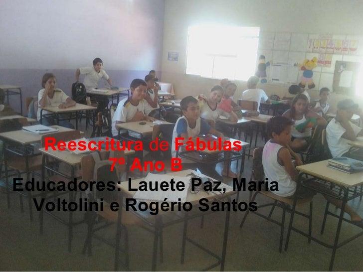 Reescritura  de  Fábulas  7º Ano B Educadores: Lauete Paz, Maria Voltolini e Rogério Santos