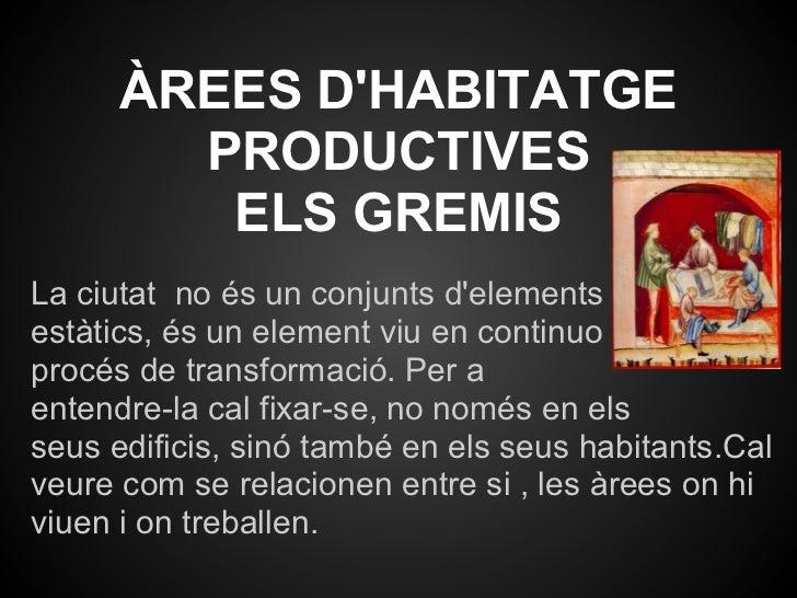 ÀREES DHABITATGE        PRODUCTIVES         ELS GREMISLa ciutat no és un conjunts delementsestàtics, és un element viu en ...