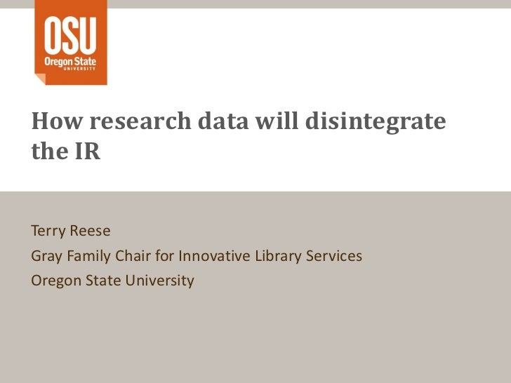 How research data will disintegrate the IR Terry Reese Gray Family Chair for Innovative Library Services Oregon State Univ...