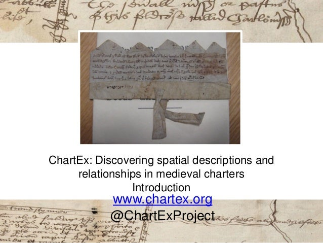 ChartEx: Discovering spatial descriptions and relationships in medieval charters Introduction www.chartex.org @ChartExProj...