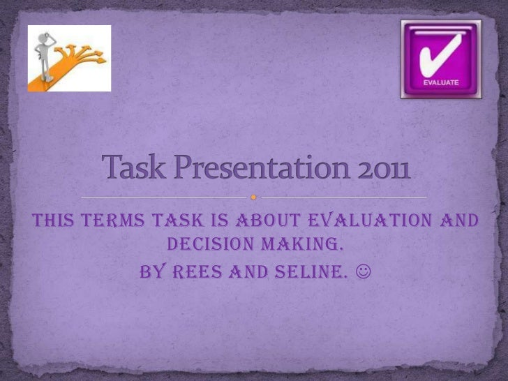 This terms task is about evaluation and            decision making.         By Rees and Seline. 