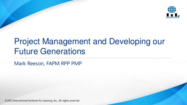 Project Management and Developing our Future Generations Mark Reeson, FAPM RPP PMP  ©2013 International Institute for Lear...