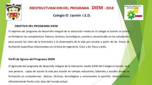 REESTRUCTURACION DEL PROGRAMA DIEM - 2018 Colegio El Jazmín I.E.D. OBJETIVO DEL PROGRAMA DIEM El objetivo del programa de ...