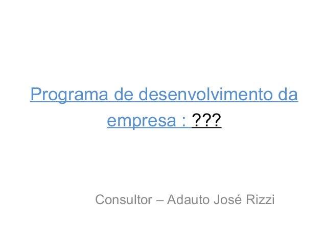 Programa de desenvolvimento da empresa : ???  Consultor – Adauto José Rizzi
