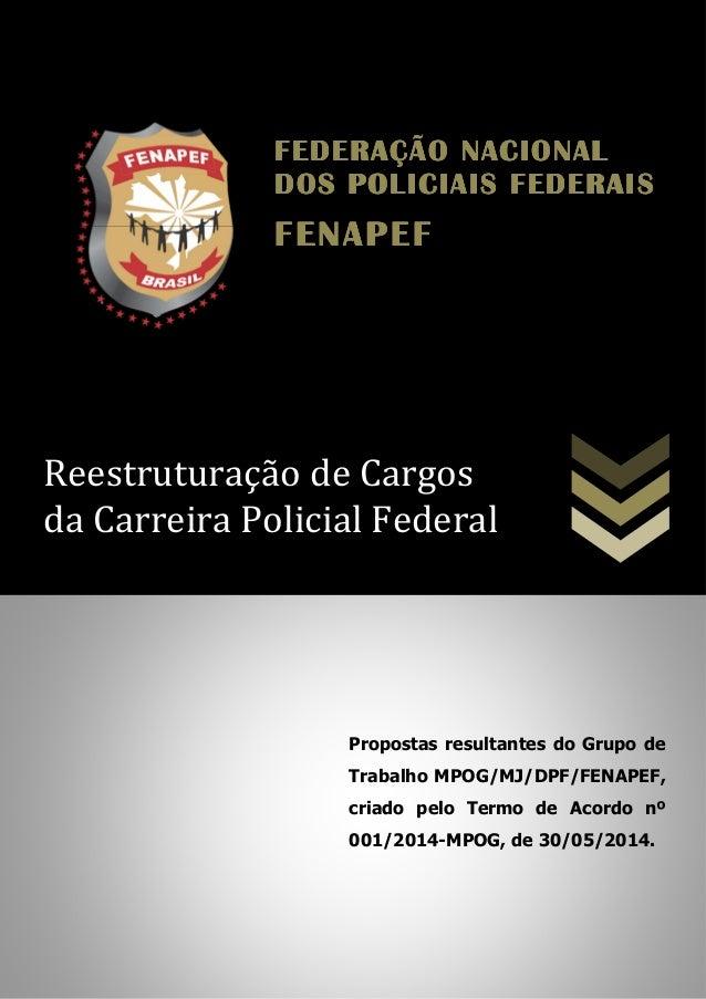 Reestruturação de Cargos da Carreira Policial Federal Propostas resultantes do Grupo de Trabalho MPOG/MJ/DPF/FENAPEF, cria...