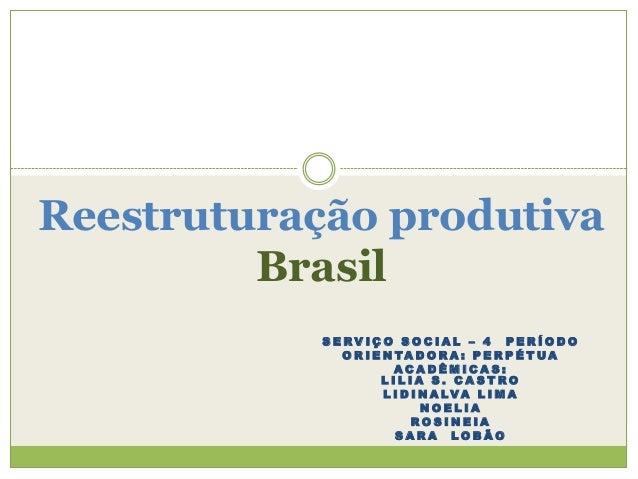 Reestruturação produtiva Brasil SERVIÇO SOCIAL – 4 PERÍODO O R I E N TA D O R A : P E R P É T UA ACADÊMICAS: LILIA S. CAST...