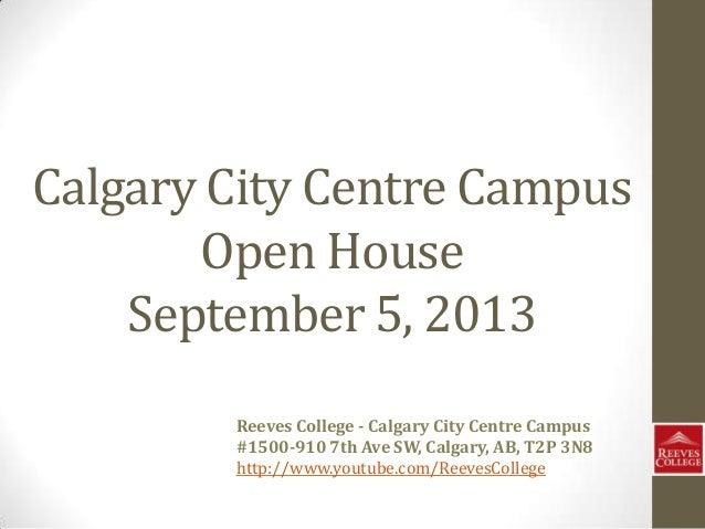 Calgary City Centre Campus Open House September 5, 2013 Reeves College - Calgary City Centre Campus #1500-910 7th Ave SW, ...