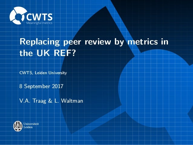 Replacing peer review by metrics in the UK REF? CWTS, Leiden University 8 September 2017 V.A. Traag & L. Waltman
