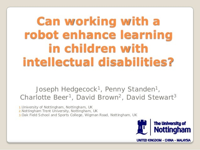 Can working with a robot enhance learning in children with intellectual disabilities? Joseph Hedgecock1, Penny Standen1, C...