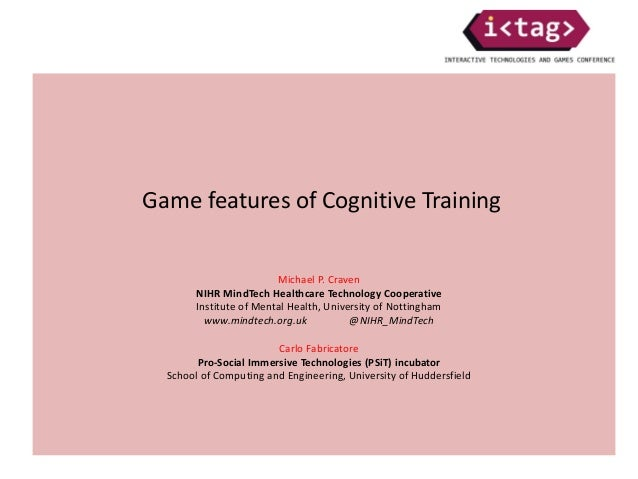 Game features of Cognitive Training Michael P. Craven NIHR MindTech Healthcare Technology Cooperative Institute of Mental ...