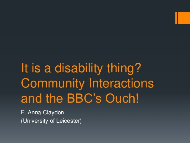 """It is a disability thing?Community Interactionsand the BBC""""s Ouch!E. Anna Claydon(University of Leicester)"""