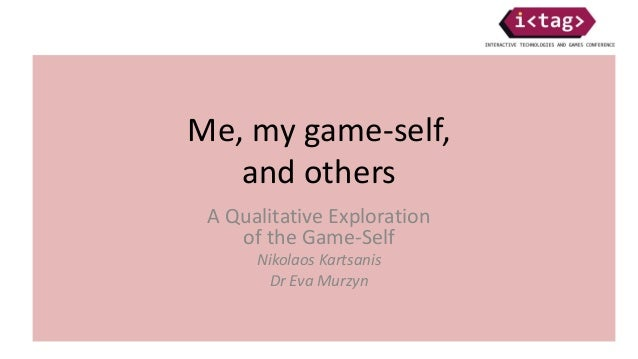 Me, my game-self, and others A Qualitative Exploration of the Game-Self Nikolaos Kartsanis Dr Eva Murzyn