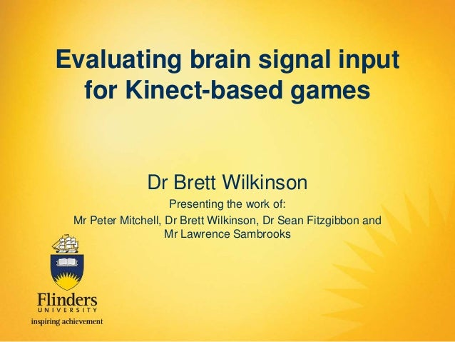 Evaluating brain signal input for Kinect-based games  Dr Brett Wilkinson Presenting the work of: Mr Peter Mitchell, Dr Bre...