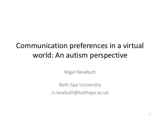Communication preferences in a virtual world: An autism perspective Nigel Newbutt Bath Spa University n.newbutt@bathspa.ac...
