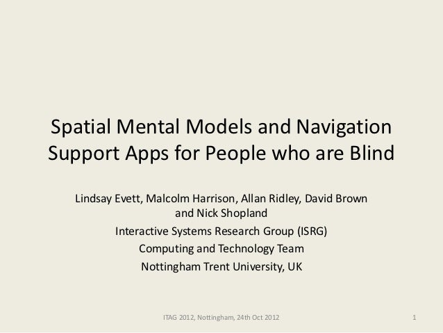 Spatial Mental Models and NavigationSupport Apps for People who are Blind  Lindsay Evett, Malcolm Harrison, Allan Ridley, ...