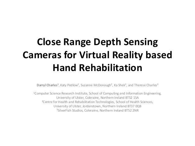 Close Range Depth Sensing Cameras for Virtual Reality based Hand Rehabilitation Darryl Charles1, Katy Pedlow2, Suzanne McD...