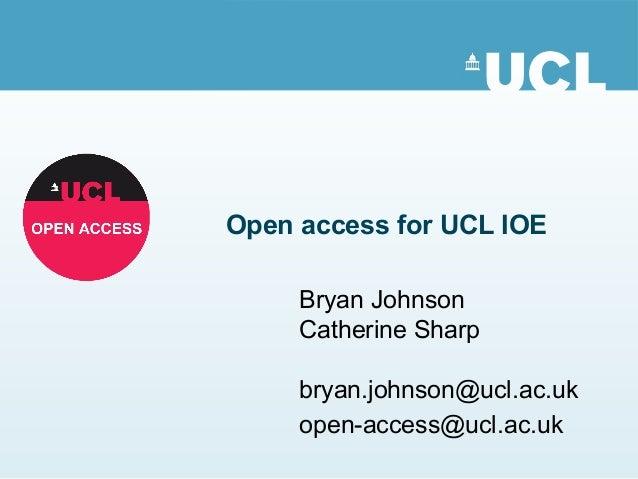 Open access for UCL IOE Bryan Johnson Catherine Sharp bryan.johnson@ucl.ac.uk open-access@ucl.ac.uk
