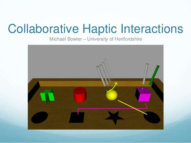 Collaborative Haptic Interactions       Michael Bowler – University of Hertfordshire