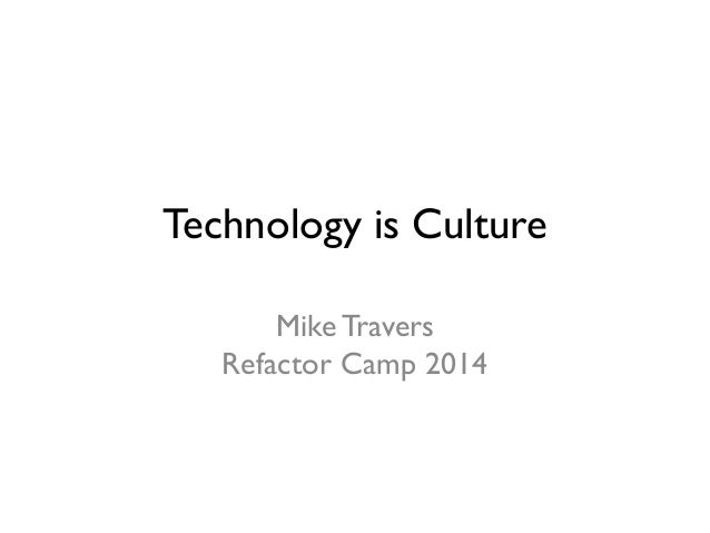 Technology is Culture Mike Travers Refactor Camp 2014