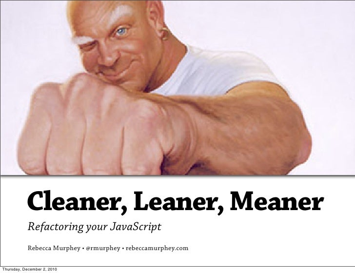 Cleaner, Leaner, Meaner            Refactoring your JavaScript            Rebecca Murphey • @rmurphey • rebeccamurphey.com...