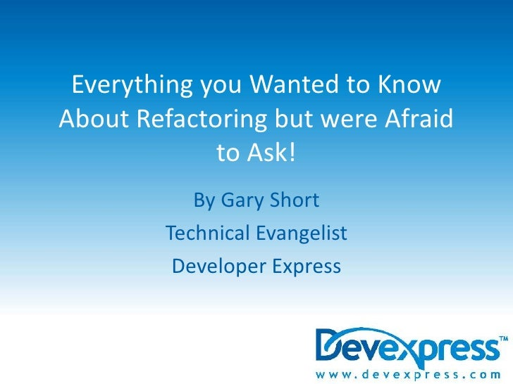 Everything you Wanted to Know About Refactoring but were Afraid to Ask!<br />By Gary Short<br />Technical Evangelist<br />...