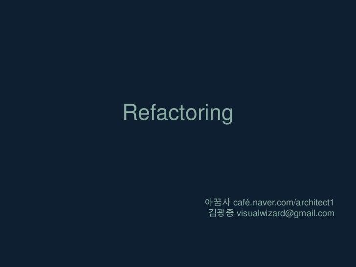 Refactoring<br />아꿈사café.naver.com/architect1<br />김광중 visualwizard@gmail.com<br />